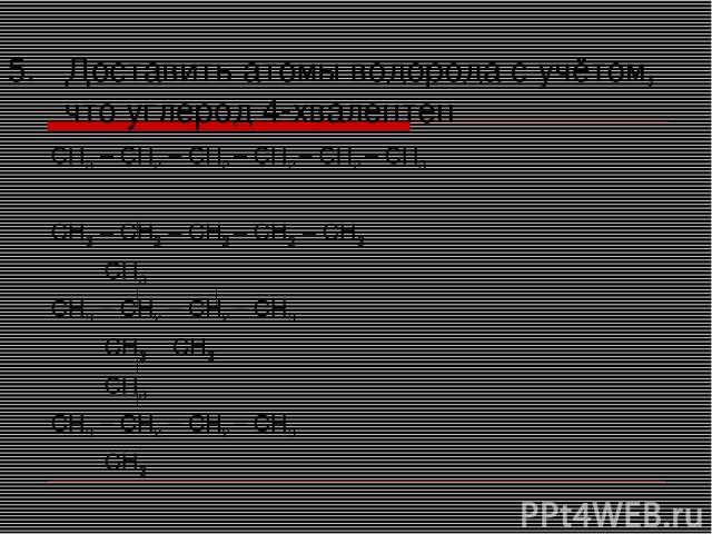 Доставить атомы водорода с учётом, что углерод 4-хвалентен СН3 – СН2 – СН2 – СН2 – СН2 – СН3 СН3 – СН2 – СН2 – СН2 – СН3 СН3 СН3 – СН2 – СН2 – СН3 СН3 СН3 СН3 СН3 – СН2 – СН2 – СН3 СН3
