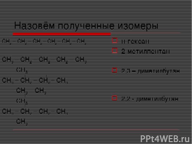 Назовём полученные изомеры СН3 – СН2 – СН2 – СН2 – СН2 – СН3 СН3 – СН2 – СН2 – СН2 – СН3 СН3 СН3 – СН2 – СН2 – СН3 СН3 СН3 СН3 СН3 – СН2 – СН2 – СН3 СН3 н-гексан 2-метилпентан 2,3 – диметилбутан 2,2 - диметилбутан