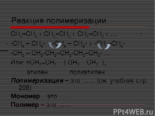 Реакция полимеризации CH2=CH2 + CH2=CH2 + CH2=CH2 + … -СH2 – CH2- + -СH2 – CH2- + -СH2–CH2- -СH2 – CH2-СH2–CH2-СH2–CH2- … Или: nCH2=CH2 (-СH2 – CH2- )n этилен полиэтилен Полимеризация – это …… (см. учебник стр. 208) Мономер – это …… Полимер – это ……