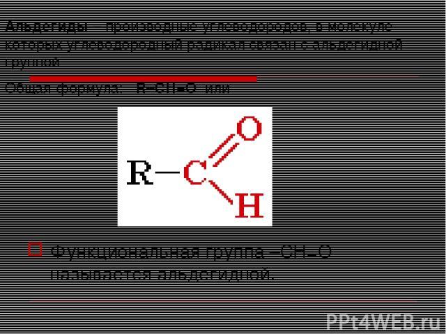 Альдегиды – производные углеводородов, в молекуле которых углеводородный радикал связан с альдегидной группой Общая формула:R–CН=Oили Функциональная группа –СН=О называется альдегидной.