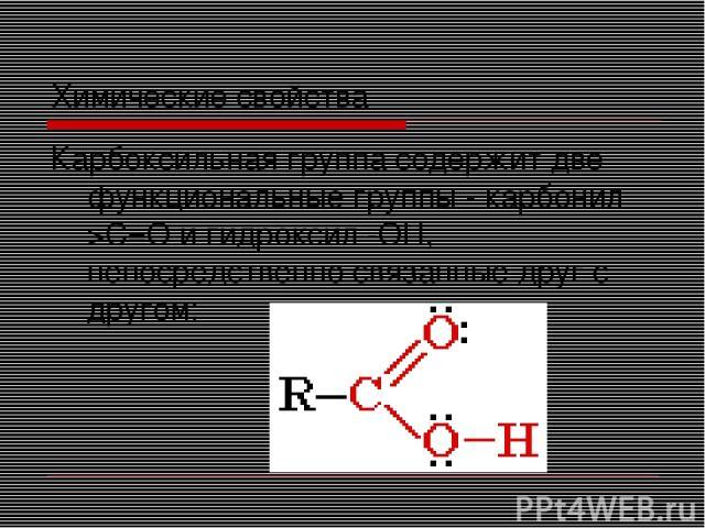 Химические свойства Карбоксильная группа содержит две функциональные группы - карбонил >С=О и гидроксил -OH, непосредственно связанные друг с другом: