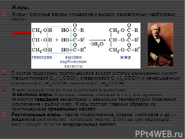 Жиры. Жиры - сложные эфиры глицерина и высших одноатомных карбоновых кислот. В состав природных триглицеридов входят остатки насыщенных кислот (пальмитиновой C15H31COOH, стеариновой C17H35COOH) и ненасыщенных (олеиновой C17H33COOH, линолевой C17H29C…