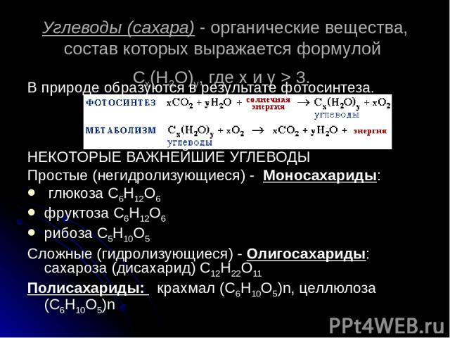 Углеводы (сахара) - органические вещества, состав которых выражается формулой Cx(H2O)y, где x и y > 3. В природе образуются в результате фотосинтеза. НЕКОТОРЫЕ ВАЖНЕЙШИЕ УГЛЕВОДЫ Простые (негидролизующиеся) - Моносахариды: глюкоза С6Н12О6 фруктоза С…