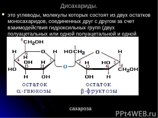 Дисахариды. это углеводы, молекулы которых состоят из двух остатков моносахаридов, соединенных друг с другом за счет взаимодействия гидроксильных групп (двух полуацетальных или одной полуацетальной и одной спиртовой). сахароза