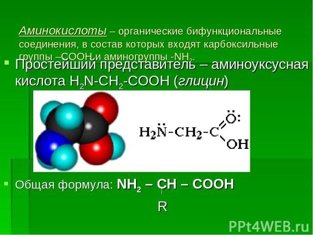 Аминокислоты – органические бифункциональные соединения, в состав которых входят карбоксильные группы –СООН и аминогруппы -NH2. Простейший представитель – аминоуксусная кислота H2N-CH2-COOH (глицин) Общая формула: NH2 – CH – COOH R