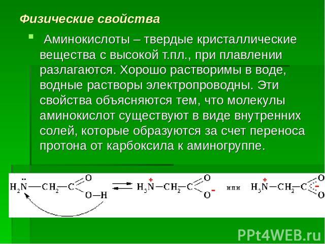 Физические свойства Аминокислоты – твердые кристаллические вещества с высокой т.пл., при плавлении разлагаются. Хорошо растворимы в воде, водные растворы электропроводны. Эти свойства объясняются тем, что молекулы аминокислот существуют в виде внутр…