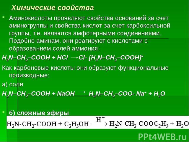 Химические свойства Аминокислоты проявляют свойства оснований за счет аминогруппы и свойства кислот за счет карбоксильной группы, т.е. являются амфотерными соединениями. Подобно аминам, они реагируют с кислотами с образованием солей аммония: H2N–CH2…