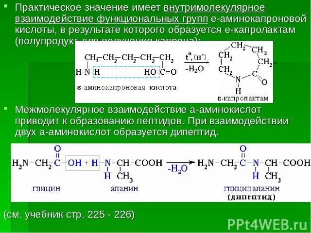 Практическое значение имеет внутримолекулярное взаимодействие функциональных групп e-аминокапроновой кислоты, в результате которого образуется e-капролактам (полупродукт для получения капрона): Межмолекулярное взаимодействие a-аминокислот приводит к…