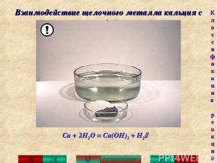 Взаимодействие щелочного металла кальция с водой: Са + 2Н2О = Са(ОН)2 + H2 ОГЛАВ