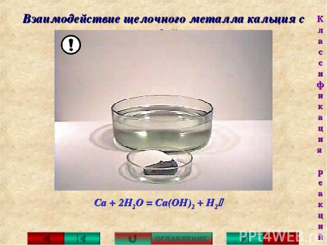 Взаимодействие щелочного металла кальция с водой: Са + 2Н2О = Са(ОН)2 + H2 ОГЛАВЛЕНИЕ Классификация реакций