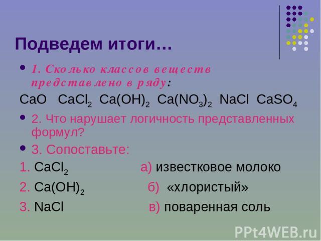 Подведем итоги… 1. Сколько классов веществ представлено в ряду: CaO CaCl2 Ca(OH)2 Ca(NO3)2 NaCl CaSO4 2. Что нарушает логичность представленных формул? 3. Сопоставьте: 1. CaCl2 а) известковое молоко 2. Ca(OH)2 б) «хлористый» 3. NaCl в) поваренная соль