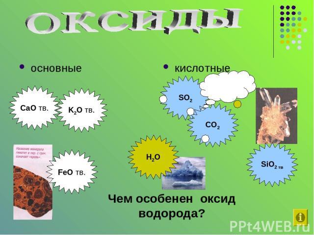 основные кислотные CaO тв. FeO тв. K2O тв. SO2 SiO2 тв CO2 H2O Чем особенен оксид водорода? газы