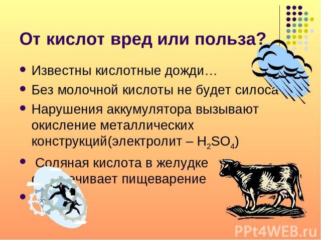 От кислот вред или польза? Известны кислотные дожди… Без молочной кислоты не будет силоса Нарушения аккумулятора вызывают окисление металлических конструкций(электролит – H2SO4) Соляная кислота в желудке обеспечивает пищеварение …