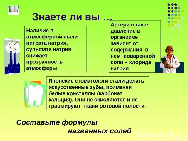 Знаете ли вы … Наличие в атмосферной пыли нитрата натрия, сульфата натрия снижает прозрачность атмосферы Японские стоматологи стали делать искусственные зубы, применяя белые кристаллы (карбонат кальция). Они не окисляются и не травмируют ткани ротов…