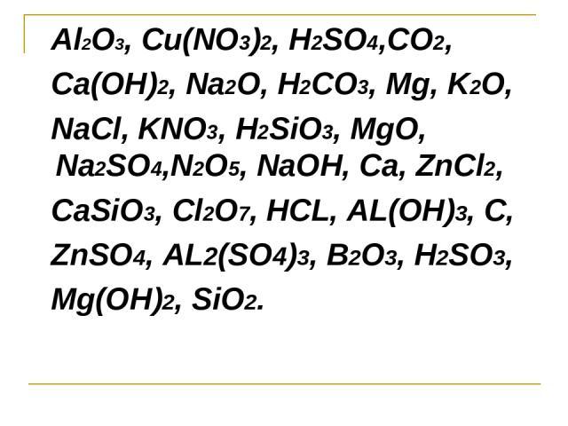 Al2O3, Cu(NO3)2, H2SO4,CO2, Ca(OH)2, Na2O, H2CO3, Mg, K2O, NaCl, KNO3, H2SiO3, MgO, Na2SO4,N2O5, NaOH, Ca, ZnCl2, CaSiO3, Cl2O7, HCL, AL(OH)3, C, ZnSO4, AL2(SO4)3, B2O3, H2SO3, Mg(OH)2, SiO2.