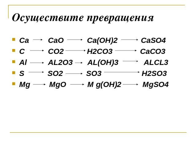 Осуществите превращения Ca CaO Ca(OH)2 CaSO4 C CO2 H2CO3 CaCO3 Al AL2O3 AL(OH)3 ALCL3 S SO2 SO3 H2SO3 Mg MgO M g(OH)2 MgSO4