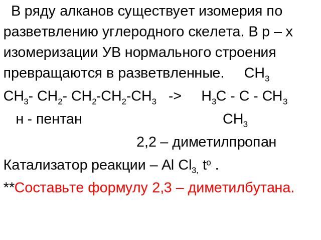 В ряду алканов существует изомерия по разветвлению углеродного скелета. В р – х изомеризации УВ нормального строения превращаются в разветвленные. CH3 CH3- CH2- CH2-CH2-CH3 -> H3C - C - CH3 н - пентан СН3 2,2 – диметилпропан Катализатор реакции – Al…
