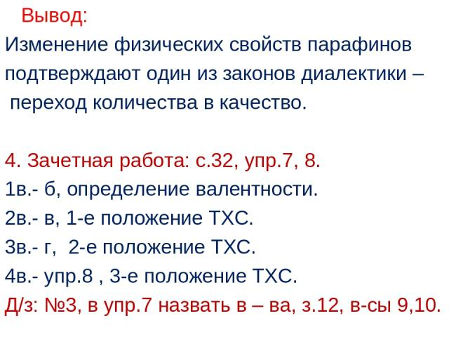 Вывод: Изменение физических свойств парафинов подтверждают один из законов диалектики – переход количества в качество. 4. Зачетная работа: с.32, упр.7, 8. 1в.- б, определение валентности. 2в.- в, 1-е положение ТХС. 3в.- г, 2-е положение ТХС. 4в.- уп…
