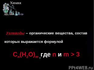 ш Углеводы – органические вещества, состав которых выражается формулой Cn(H2O)m