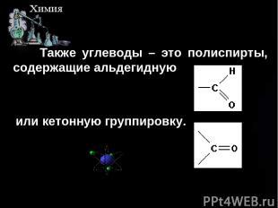 Также углеводы – это полиспирты, содержащие альдегидную или кетонную группировку