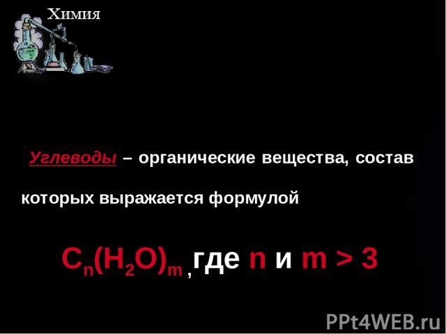 ш Углеводы – органические вещества, состав которых выражается формулой Cn(H2O)m ,где n и m > 3