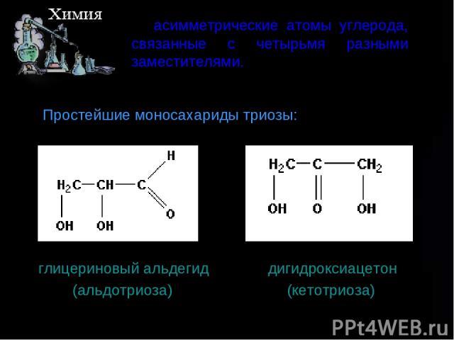 асимметрические атомы углерода, связанные с четырьмя разными заместителями. Простейшие моносахариды триозы: глицериновыйальдегид дигидроксиацетон (альдотриоза) (кетотриоза)