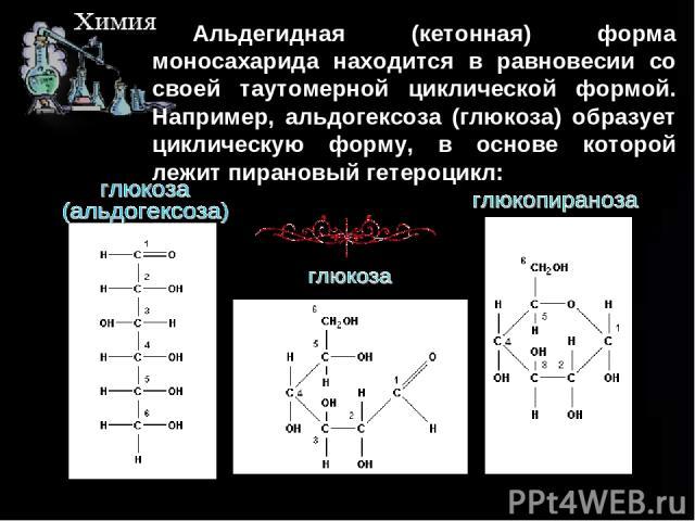 Альдегидная (кетонная) форма моносахарида находится в равновесии со своей таутомерной циклической формой. Например, альдогексоза (глюкоза) образует циклическую форму, в основе которой лежит пирановый гетероцикл: