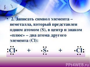 2. Записать символ элемента – неметалла, который представлен одним атомом (S), в