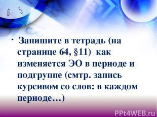 Запишите в тетрадь (на странице 64, §11) как изменяется ЭО в периоде и подгруппе