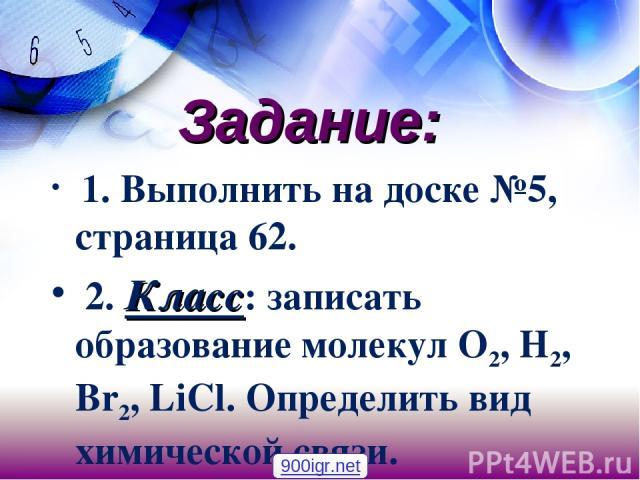 Задание: 1. Выполнить на доске №5, страница 62. 2. Класс: записать образование молекул O2, H2, Br2, LiCl. Определить вид химической связи. 900igr.net