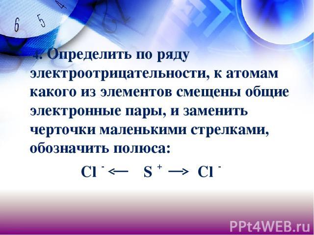 4. Определить по ряду электроотрицательности, к атомам какого из элементов смещены общие электронные пары, и заменить черточки маленькими стрелками, обозначить полюса: Clδ- Sδ+ Clδ-