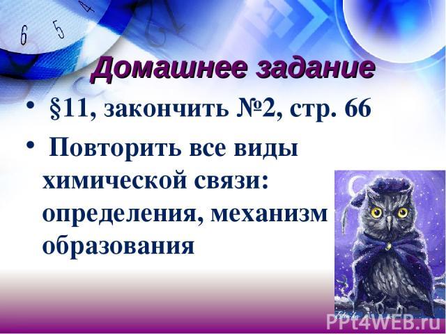 Домашнее задание §11, закончить №2, стр. 66 Повторить все виды химической связи: определения, механизм образования