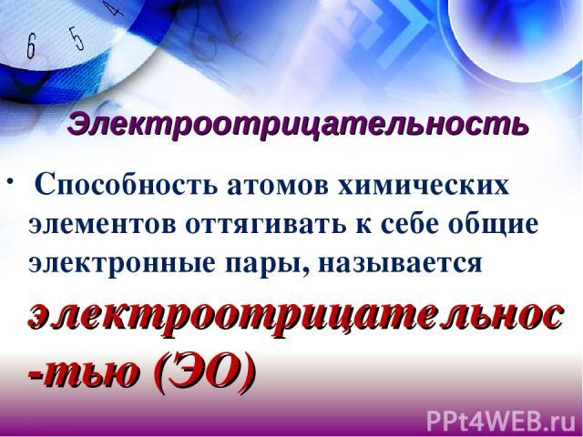 Электроотрицательность Способность атомов химических элементов оттягивать к себе общие электронные пары, называется электроотрицательнос-тью (ЭО)