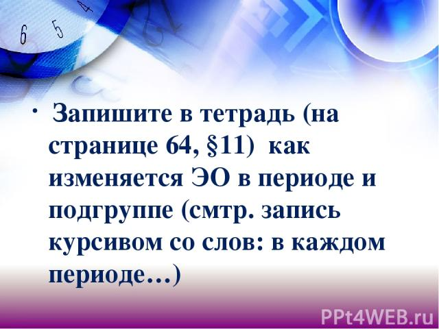 Запишите в тетрадь (на странице 64, §11) как изменяется ЭО в периоде и подгруппе (смтр. запись курсивом со слов: в каждом периоде…)