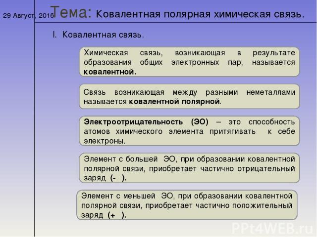 * Тема: Ковалентная полярная химическая связь. I. Ковалентная связь. Химическая связь, возникающая в результате образования общих электронных пар, называется ковалентной. Связь возникающая между разными неметаллами называется ковалентной полярной. Э…