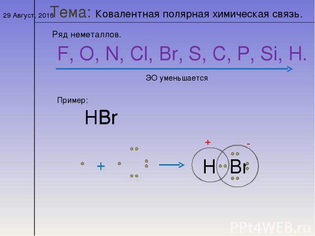 * Тема: Ковалентная полярная химическая связь. Ряд неметаллов. F, O, N, Cl, Br, S, C, P, Si, H. ЭО уменьшается Пример: НBr Н Br + Н Br - δ + δ