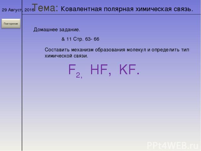 * Домашнее задание. & 11 Стр. 63- 66 Составить механизм образования молекул и определить тип химической связи. F2, HF, KF. Тема: Ковалентная полярная химическая связь.