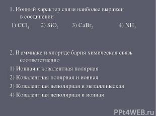 1. Ионный характер связи наиболее выражен в соединении 1) CCl4 2) SiO2 3) CaBr2
