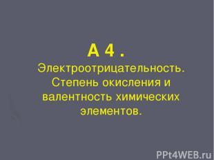 А 4 . Электроотрицательность. Степень окисления и валентность химических элемент