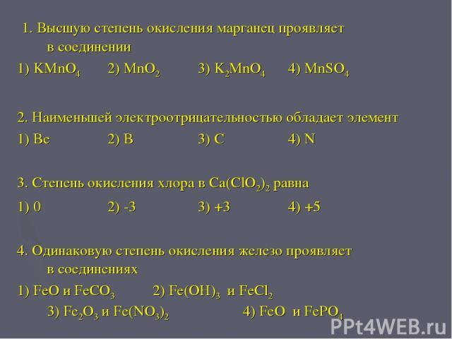 1. Высшую степень окисления марганец проявляет в соединении 1) KMnO4 2) MnO2 3) K2MnO4 4) MnSO4 2. Наименьшей электроотрицательностью обладает элемент 1) Be 2) B 3) C 4) N 3. Степень окисления хлора в Ca(ClO2)2 равна 1) 0 2) -3 3) +3 4) +5 4. Одинак…