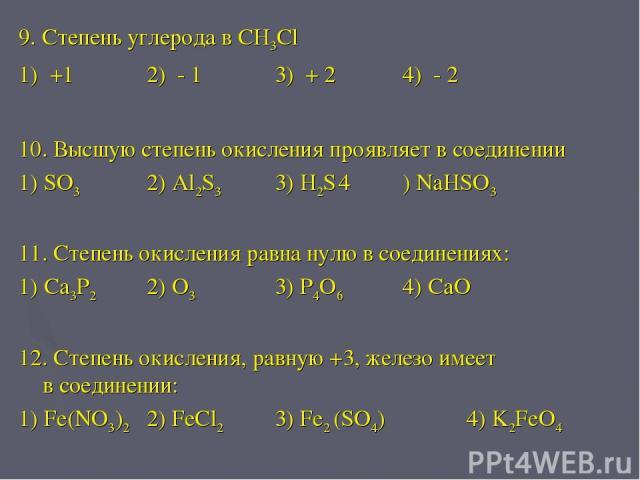 9. Степень углерода в CH3Cl 1) +1 2) - 1 3) + 2 4) - 2 10. Высшую степень окисления проявляет в соединении 1) SO3 2) Al2S3 3) H2S 4 ) NaHSO3 11. Степень окисления равна нулю в соединениях: 1) Ca3P2 2) O3 3) P4O6 4) CaO 12. Степень окисления, равную …