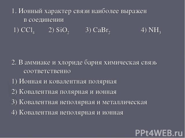 1. Ионный характер связи наиболее выражен в соединении 1) CCl4 2) SiO2 3) CaBr2 4) NH3 2. В аммиаке и хлориде бария химическая связь соответственно 1) Ионная и ковалентная полярная 2) Ковалентная полярная и ионная 3) Ковалентная неполярная и металли…