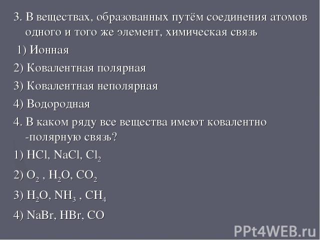 3. В веществах, образованных путём соединения атомов одного и того же элемент, химическая связь 1) Ионная 2) Ковалентная полярная 3) Ковалентная неполярная 4) Водородная 4. В каком ряду все вещества имеют ковалентно -полярную связь? 1) HCl, NaCl, Cl…