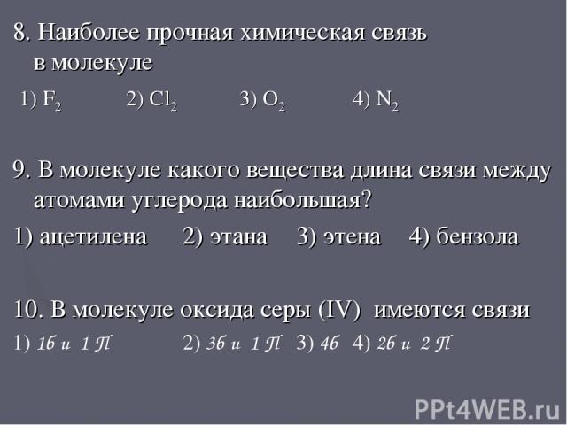 8. Наиболее прочная химическая связь в молекуле 1) F2 2) Cl2 3) O2 4) N2 9. В молекуле какого вещества длина связи между атомами углерода наибольшая? 1) ацетилена 2) этана 3) этена 4) бензола 10. В молекуле оксида серы (IV) имеются связи 1) 1б и 1 П…
