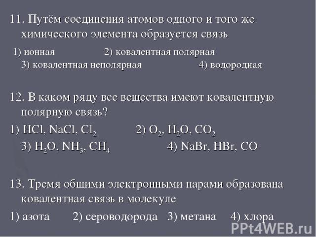 11. Путём соединения атомов одного и того же химического элемента образуется связь 1) ионная 2) ковалентная полярная 3) ковалентная неполярная 4) водородная 12. В каком ряду все вещества имеют ковалентную полярную связь? 1) HCl, NaCl, Cl2 2) O2, H2O…