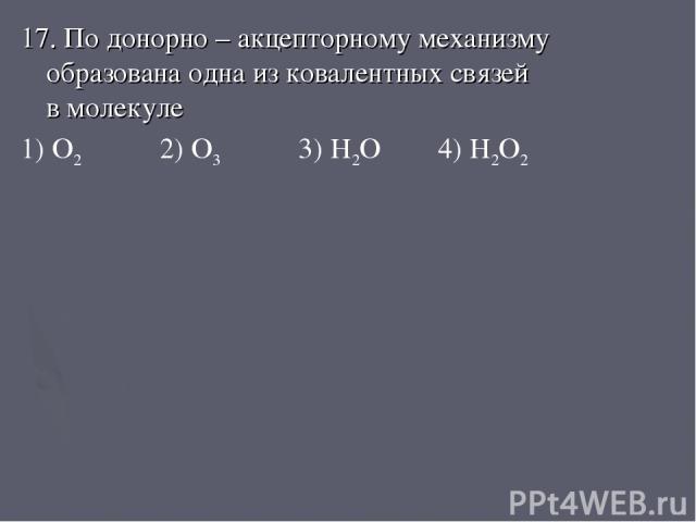 17. По донорно – акцепторному механизму образована одна из ковалентных связей в молекуле 1) O2 2) O3 3) H2O 4) H2O2