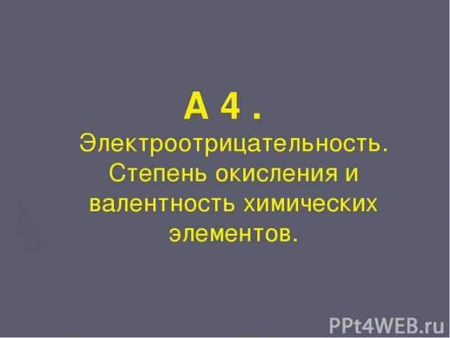А 4 . Электроотрицательность. Степень окисления и валентность химических элементов.