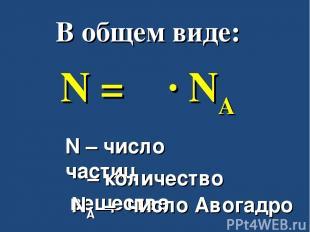 В общем виде: N = ν ∙ NA N – число частиц ν – количество вещества NA – число Аво