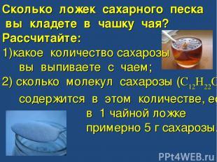 Сколько ложек сахарного песка вы кладете в чашку чая? Рассчитайте: какое количес