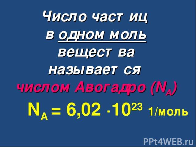 Число частиц в одном моль вещества называется числом Авогадро (NА) NА = 6,02 ∙1023 1/моль